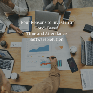 Four Reasons to Invest in a Cloud-Based Time and Attendance Software Solution